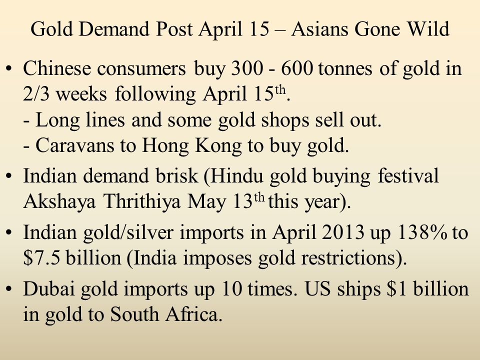 Gold Demand Post April 15 – Asians Gone Wild Chinese consumers buy 300 - 600 tonnes of gold in 2/3 weeks following April 15 th.