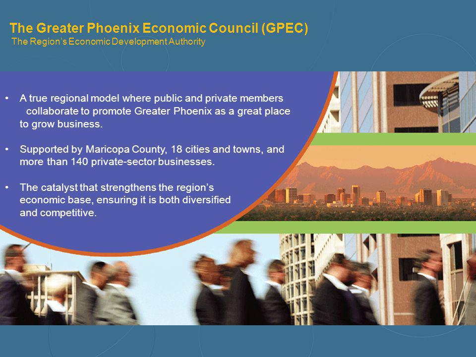 The Greater Phoenix Economic Council (GPEC) The Regions Economic Development Authority A true regional model where public and private members collabor