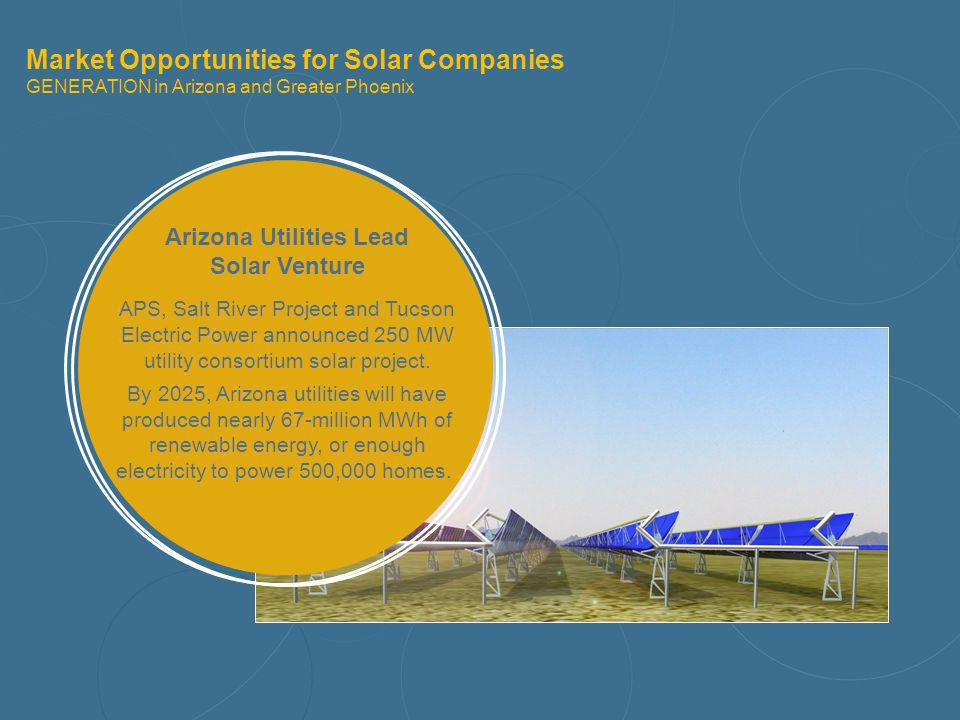 Market Opportunities for Solar Companies GENERATION in Arizona and Greater Phoenix Arizona Utilities Lead Solar Venture APS, Salt River Project and Tu