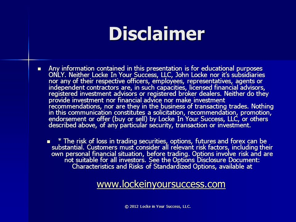 © 2012 Locke in Your Success, LLC. Disclaimer Any information contained in this presentation is for educational purposes ONLY. Neither Locke In Your S