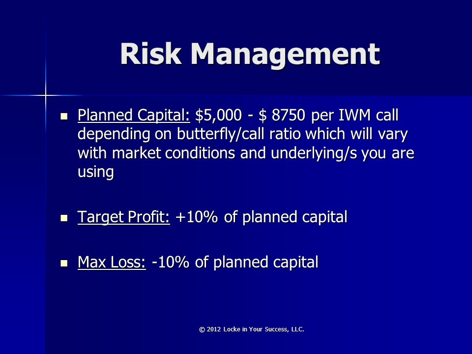 Risk Management Planned Capital: $5,000 - $ 8750 per IWM call depending on butterfly/call ratio which will vary with market conditions and underlying/