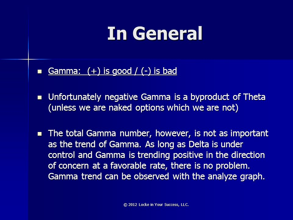 In General Gamma: (+) is good / (-) is bad Gamma: (+) is good / (-) is bad Unfortunately negative Gamma is a byproduct of Theta (unless we are naked o