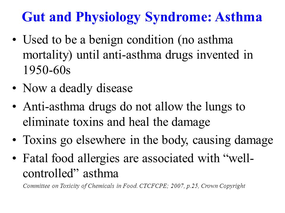 Gut and Physiology Syndrome: Asthma Used to be a benign condition (no asthma mortality) until anti-asthma drugs invented in 1950-60s Now a deadly dise