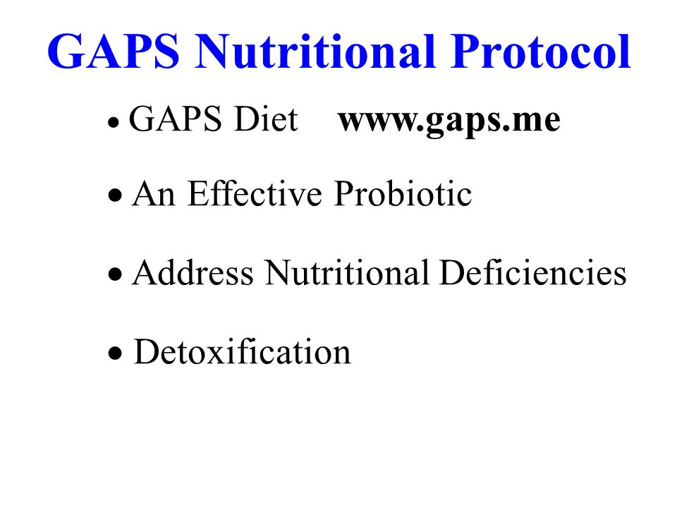 GAPS Diet www.gaps.me An Effective Probiotic Address Nutritional Deficiencies Detoxification GAPS Nutritional Protocol