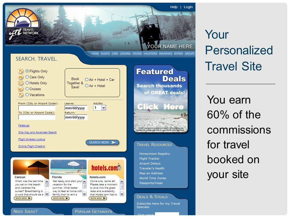 You earn 60% of the commissions for travel booked on your site Your Personalized Travel Site