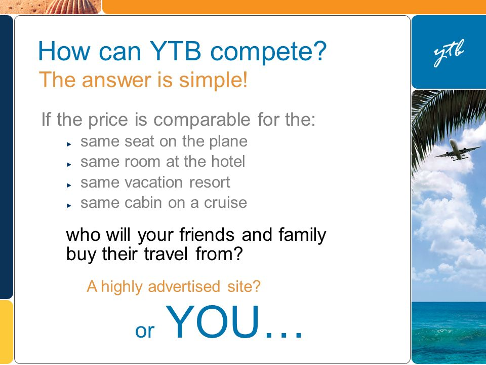 How can YTB compete? If the price is comparable for the: same seat on the plane same room at the hotel same vacation resort same cabin on a cruise A h
