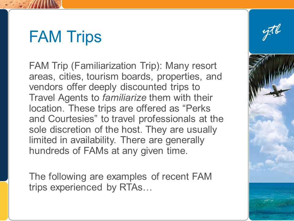 FAM Trips FAM Trip (Familiarization Trip): Many resort areas, cities, tourism boards, properties, and vendors offer deeply discounted trips to Travel Agents to familiarize them with their location.