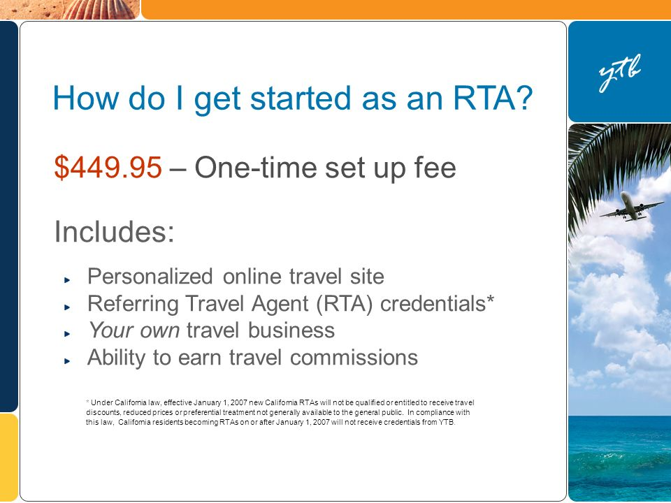 $ – One-time set up fee Includes: Personalized online travel site Referring Travel Agent (RTA) credentials* Your own travel business Ability to earn travel commissions How do I get started as an RTA.