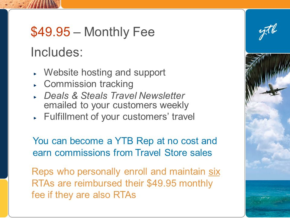 Reps who personally enroll and maintain six RTAs are reimbursed their $49.95 monthly fee if they are also RTAs $49.95 – Monthly Fee Includes: Website hosting and support Commission tracking Deals & Steals Travel Newsletter  ed to your customers weekly Fulfillment of your customers travel You can become a YTB Rep at no cost and earn commissions from Travel Store sales