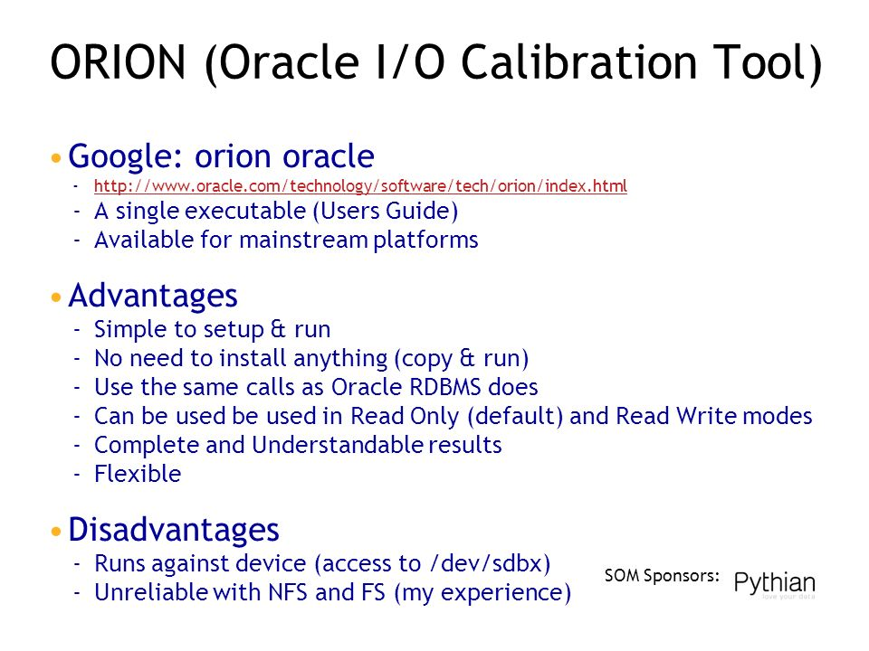 SOM Sponsors: ORION (Oracle I/O Calibration Tool) Google: orion oracle ­  ­A single executable (Users Guide) ­Available for mainstream platforms Advantages ­Simple to setup & run ­No need to install anything (copy & run) ­Use the same calls as Oracle RDBMS does ­Can be used be used in Read Only (default) and Read Write modes ­Complete and Understandable results ­Flexible Disadvantages ­Runs against device (access to /dev/sdbx) ­Unreliable with NFS and FS (my experience)
