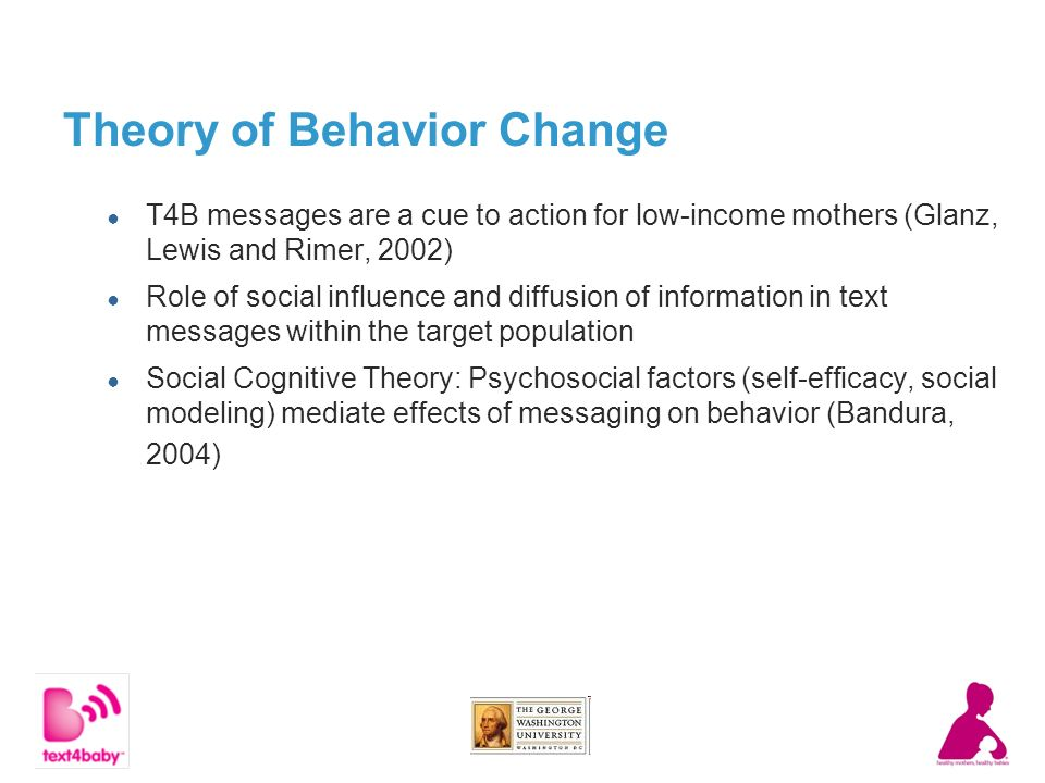 Theory of Behavior Change T4B messages are a cue to action for low-income mothers (Glanz, Lewis and Rimer, 2002) Role of social influence and diffusion of information in text messages within the target population Social Cognitive Theory: Psychosocial factors (self-efficacy, social modeling) mediate effects of messaging on behavior (Bandura, 2004)