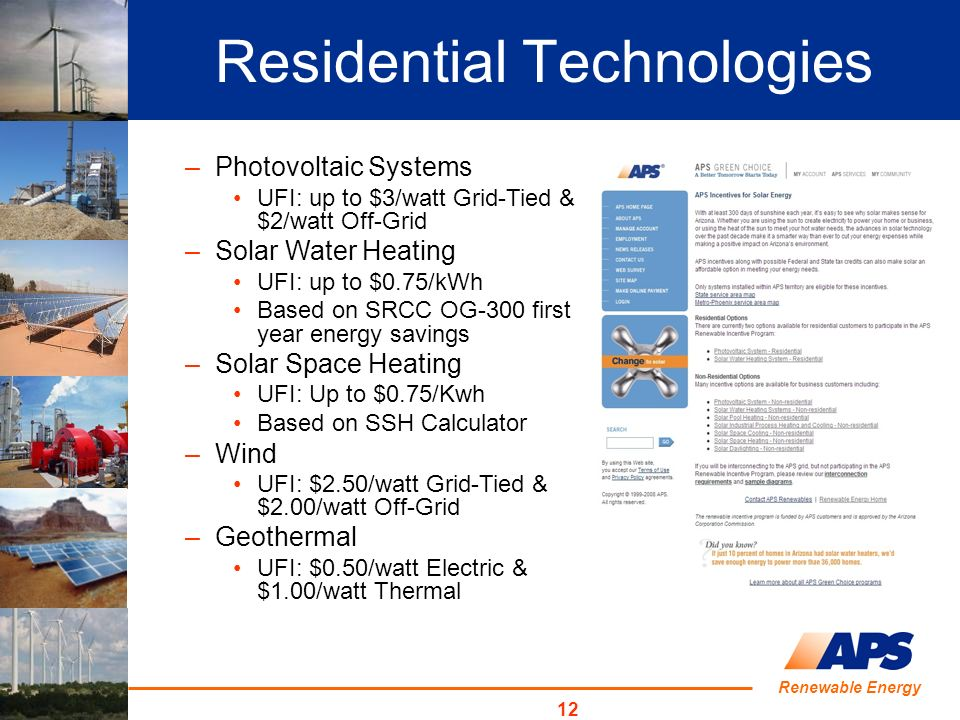 Renewable Energy 12 Residential Technologies –Photovoltaic Systems UFI: up to $3/watt Grid-Tied & $2/watt Off-Grid –Solar Water Heating UFI: up to $0.