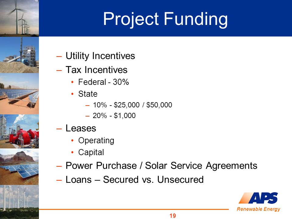 Renewable Energy 19 –Utility Incentives –Tax Incentives Federal - 30% State –10% - $25,000 / $50,000 –20% - $1,000 –Leases Operating Capital –Power Purchase / Solar Service Agreements –Loans – Secured vs.