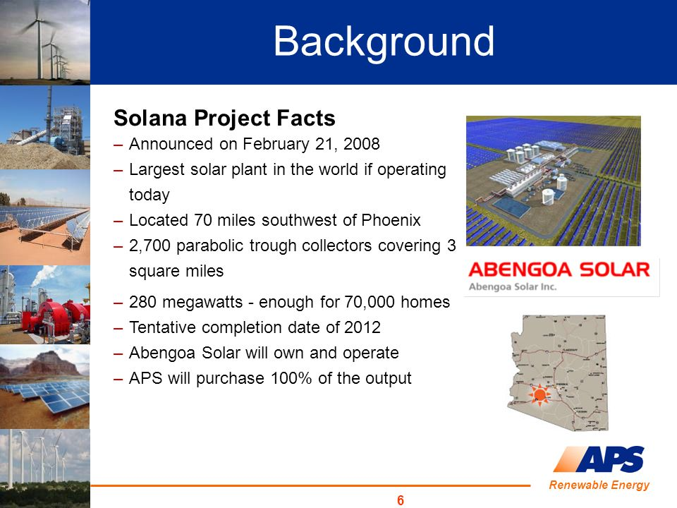 Renewable Energy 6 Background Solana Project Facts –Announced on February 21, 2008 –Largest solar plant in the world if operating today –Located 70 miles southwest of Phoenix –2,700 parabolic trough collectors covering 3 square miles –280 megawatts - enough for 70,000 homes –Tentative completion date of 2012 –Abengoa Solar will own and operate –APS will purchase 100% of the output