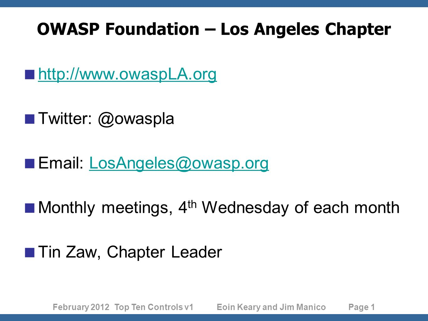 February 2012 Top Ten Controls v1 Eoin Keary and Jim Manico Page 1 OWASP Foundation – Los Angeles Chapter http://www.owaspLA.org Twitter: @owaspla Email: LosAngeles@owasp.orgLosAngeles@owasp.org Monthly meetings, 4 th Wednesday of each month Tin Zaw, Chapter Leader