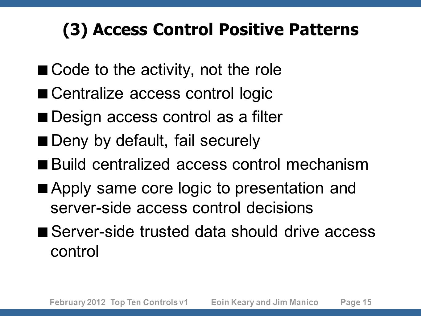 February 2012 Top Ten Controls v1 Eoin Keary and Jim Manico Page 15 (3) Access Control Positive Patterns Code to the activity, not the role Centralize access control logic Design access control as a filter Deny by default, fail securely Build centralized access control mechanism Apply same core logic to presentation and server-side access control decisions Server-side trusted data should drive access control
