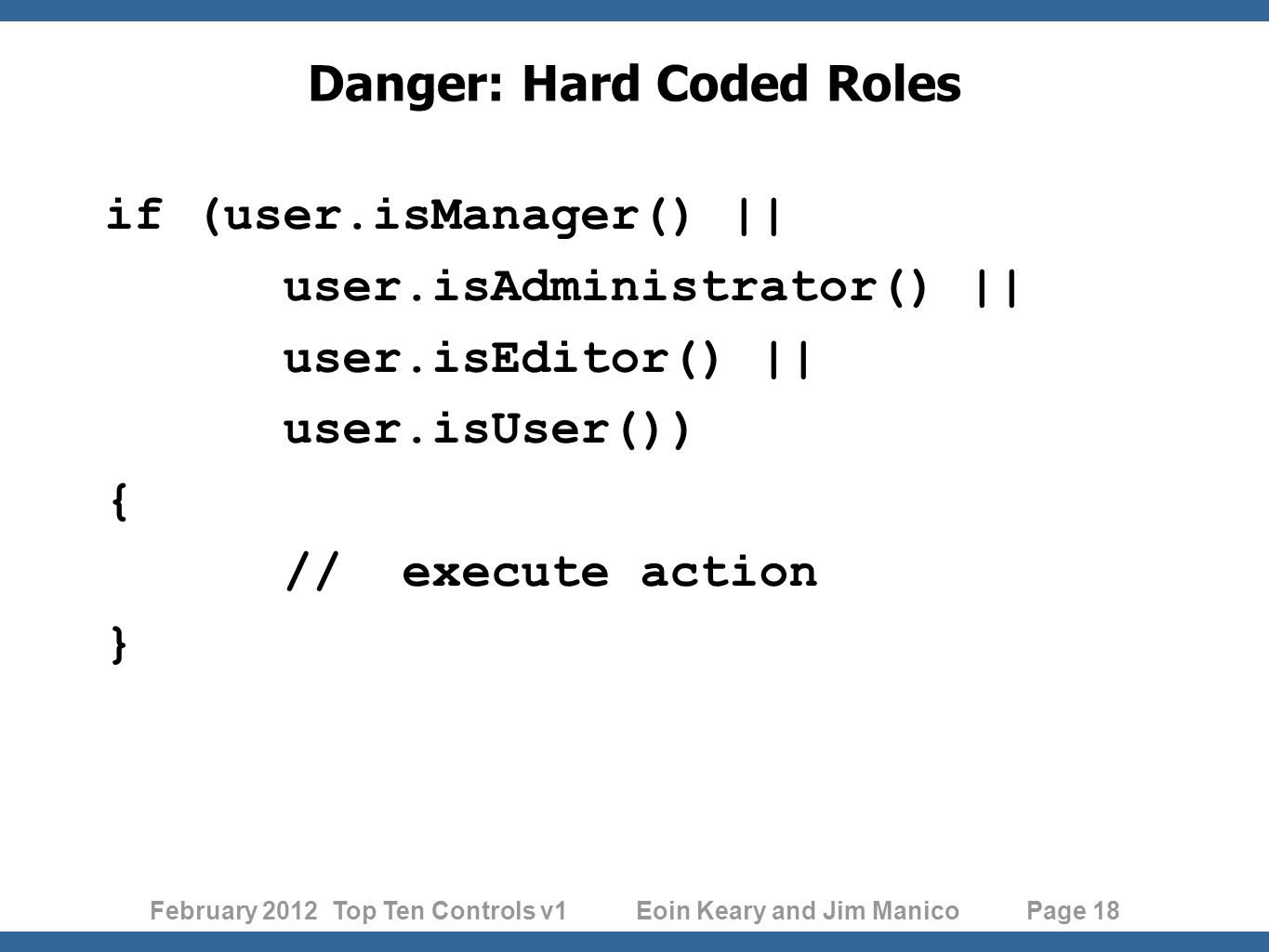 February 2012 Top Ten Controls v1 Eoin Keary and Jim Manico Page 18 Danger: Hard Coded Roles if (user.isManager() || user.isAdministrator() || user.isEditor() || user.isUser()) { // execute action }