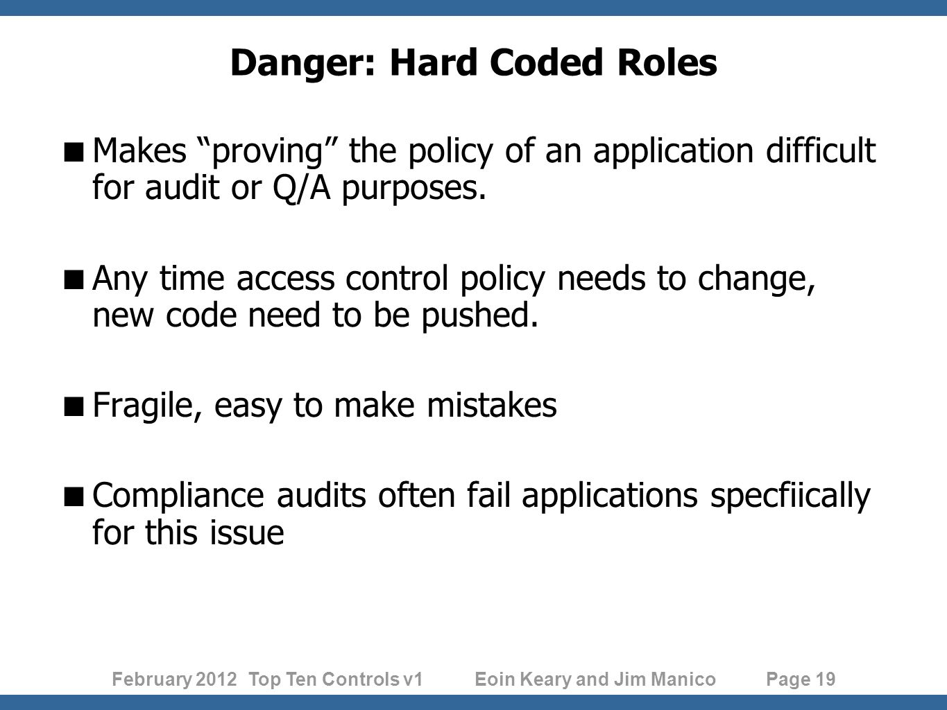 February 2012 Top Ten Controls v1 Eoin Keary and Jim Manico Page 19 Danger: Hard Coded Roles Makes proving the policy of an application difficult for audit or Q/A purposes.