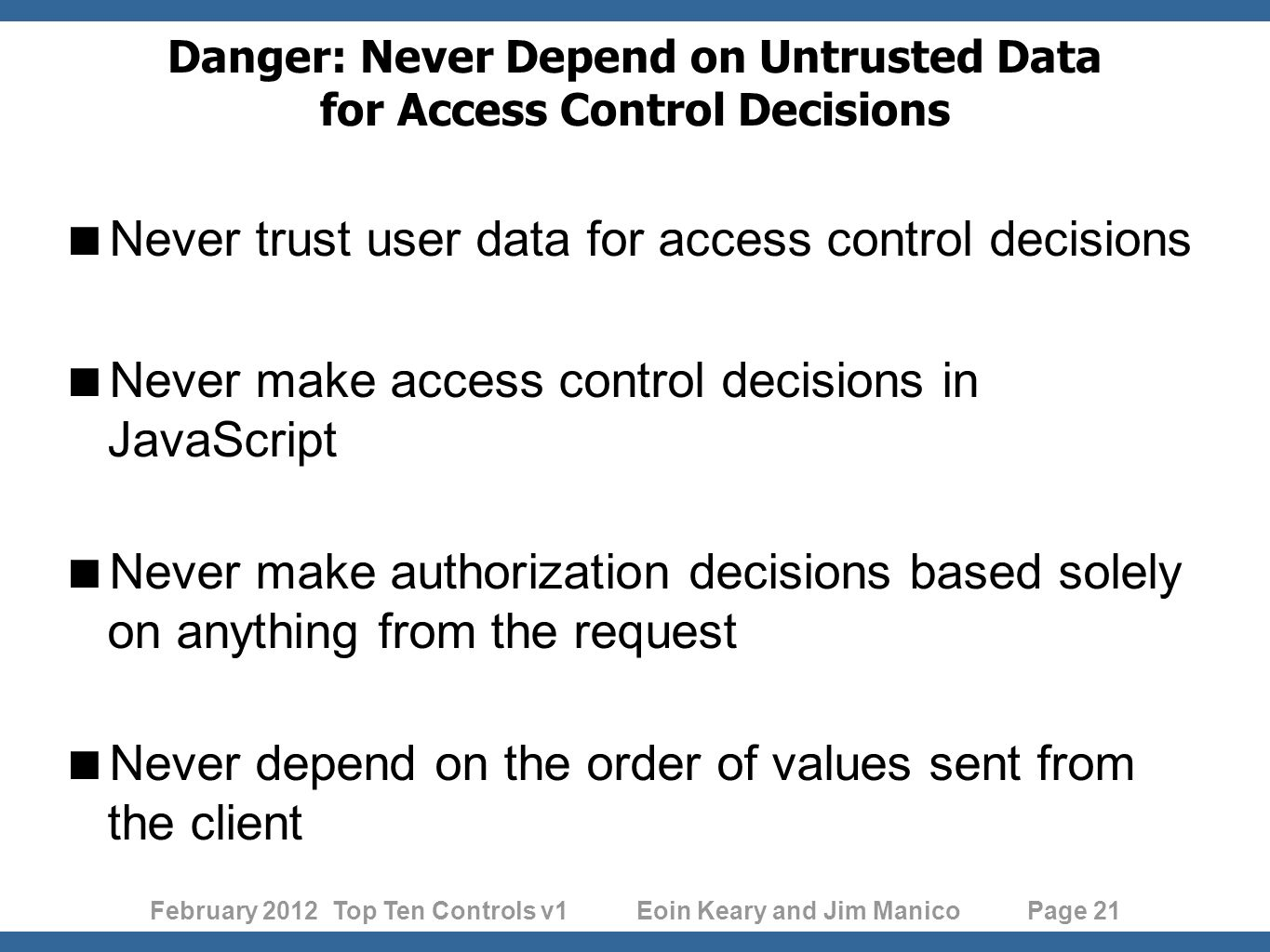 February 2012 Top Ten Controls v1 Eoin Keary and Jim Manico Page 21 Danger: Never Depend on Untrusted Data for Access Control Decisions Never trust user data for access control decisions Never make access control decisions in JavaScript Never make authorization decisions based solely on anything from the request Never depend on the order of values sent from the client