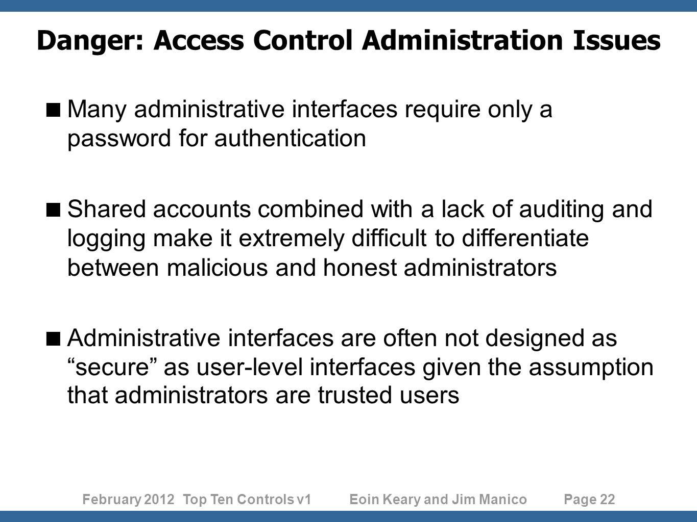 February 2012 Top Ten Controls v1 Eoin Keary and Jim Manico Page 22 Danger: Access Control Administration Issues Many administrative interfaces require only a password for authentication Shared accounts combined with a lack of auditing and logging make it extremely difficult to differentiate between malicious and honest administrators Administrative interfaces are often not designed assecure as user-level interfaces given the assumption that administrators are trusted users