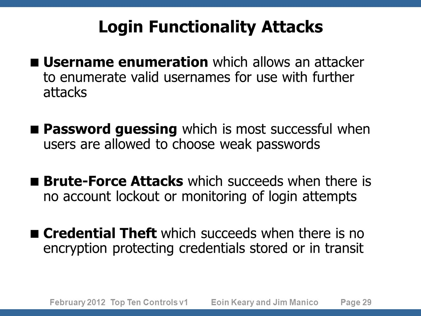February 2012 Top Ten Controls v1 Eoin Keary and Jim Manico Page 29 Login Functionality Attacks Username enumeration which allows an attacker to enumerate valid usernames for use with further attacks Password guessing which is most successful when users are allowed to choose weak passwords Brute-Force Attacks which succeeds when there is no account lockout or monitoring of login attempts Credential Theft which succeeds when there is no encryption protecting credentials stored or in transit