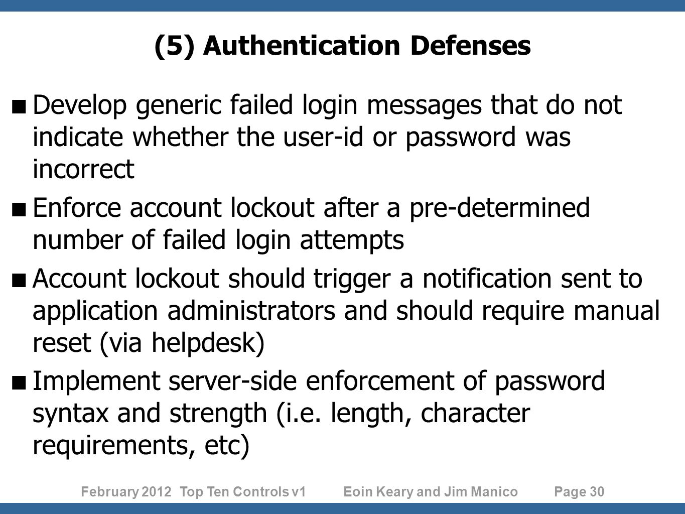February 2012 Top Ten Controls v1 Eoin Keary and Jim Manico Page 30 (5) Authentication Defenses Develop generic failed login messages that do not indicate whether the user-id or password was incorrect Enforce account lockout after a pre-determined number of failed login attempts Account lockout should trigger a notification sent to application administrators and should require manual reset (via helpdesk) Implement server-side enforcement of password syntax and strength (i.e.