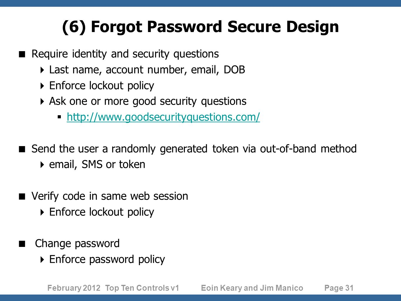 February 2012 Top Ten Controls v1 Eoin Keary and Jim Manico Page 31 Require identity and security questions Last name, account number,  , DOB Enforce lockout policy Ask one or more good security questions     Send the user a randomly generated token via out-of-band method  , SMS or token Verify code in same web session Enforce lockout policy Change password Enforce password policy (6) Forgot Password Secure Design