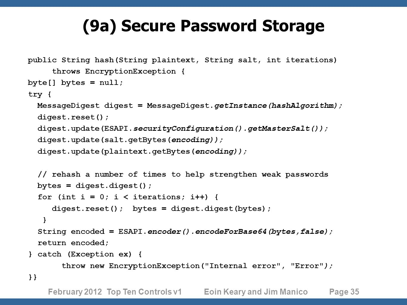 February 2012 Top Ten Controls v1 Eoin Keary and Jim Manico Page 35 (9a) Secure Password Storage public String hash(String plaintext, String salt, int iterations) throws EncryptionException { byte[] bytes = null; try { MessageDigest digest = MessageDigest.getInstance(hashAlgorithm); digest.reset(); digest.update(ESAPI.securityConfiguration().getMasterSalt()); digest.update(salt.getBytes(encoding)); digest.update(plaintext.getBytes(encoding)); // rehash a number of times to help strengthen weak passwords bytes = digest.digest(); for (int i = 0; i < iterations; i++) { digest.reset(); bytes = digest.digest(bytes); } String encoded = ESAPI.encoder().encodeForBase64(bytes,false); return encoded; } catch (Exception ex) { throw new EncryptionException( Internal error , Error ); }}