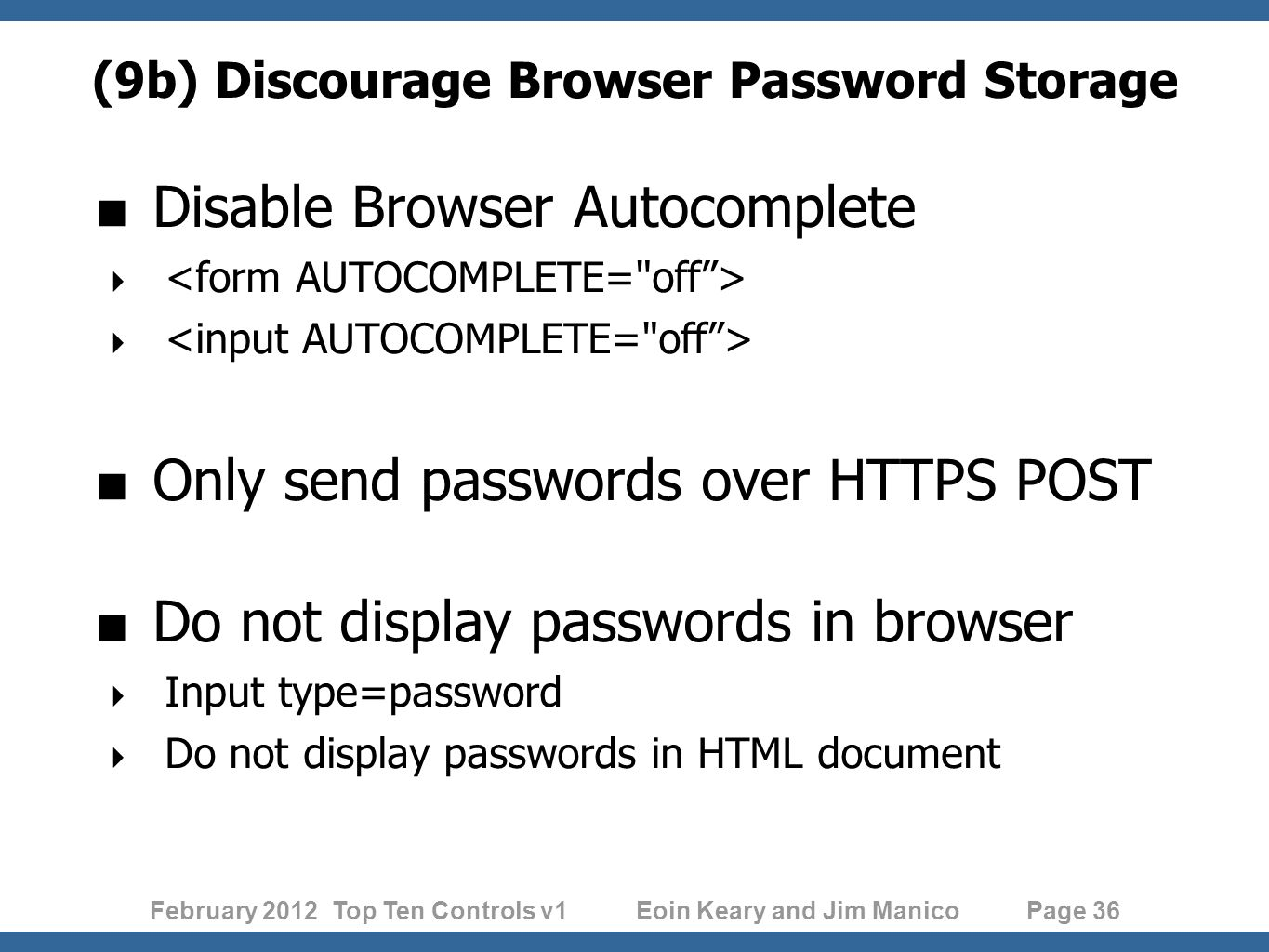 February 2012 Top Ten Controls v1 Eoin Keary and Jim Manico Page 36 (9b) Discourage Browser Password Storage Disable Browser Autocomplete Only send passwords over HTTPS POST Do not display passwords in browser Input type=password Do not display passwords in HTML document