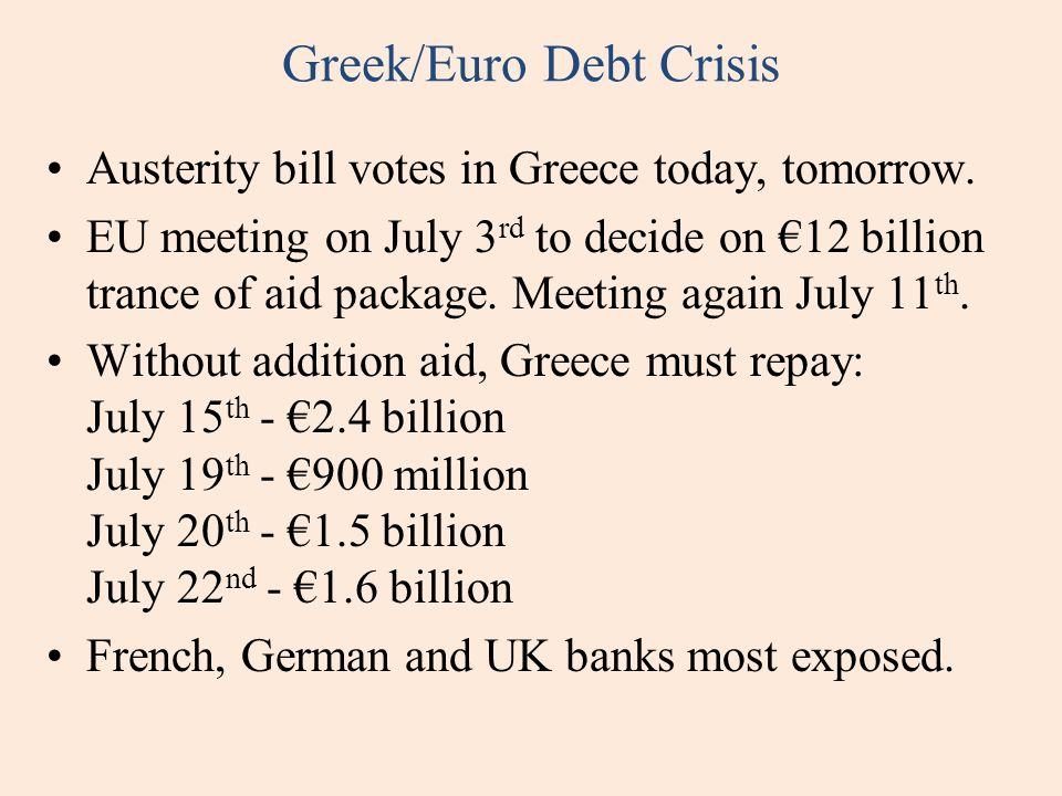 Greek/Euro Debt Crisis Austerity bill votes in Greece today, tomorrow. EU meeting on July 3 rd to decide on 12 billion trance of aid package. Meeting