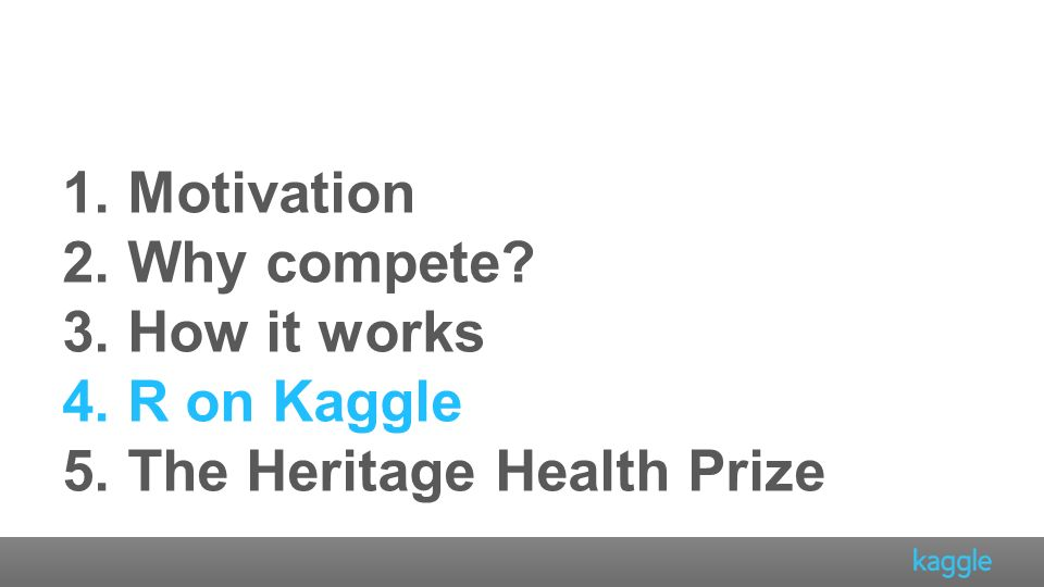 1. Motivation 2. Why compete? 3. How it works 4. R on Kaggle 5. The Heritage Health Prize