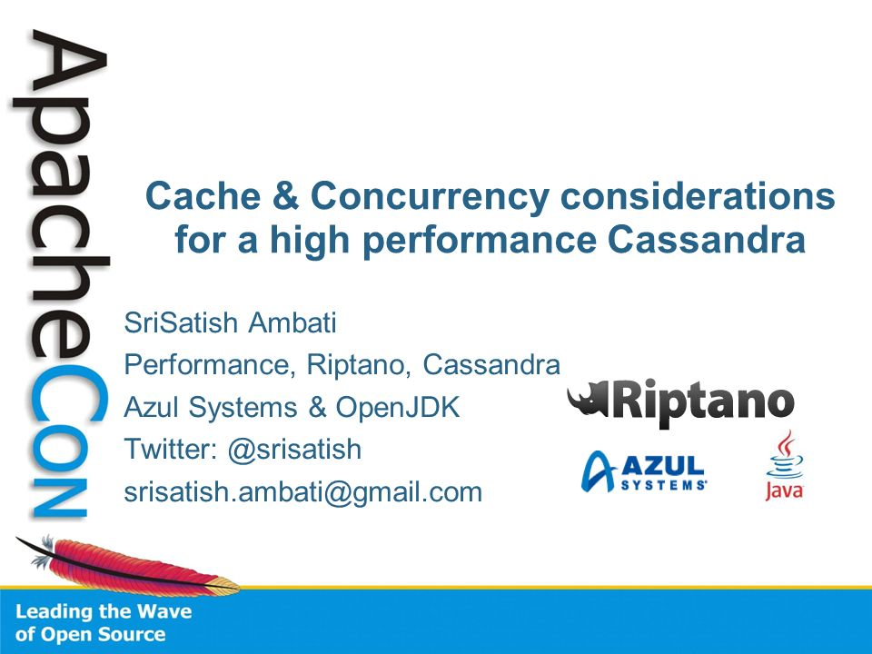 SriSatish Ambati Performance, Riptano, Cassandra Azul Systems & OpenJDK Twitter: @srisatish srisatish.ambati@gmail.com Cache & Concurrency considerati