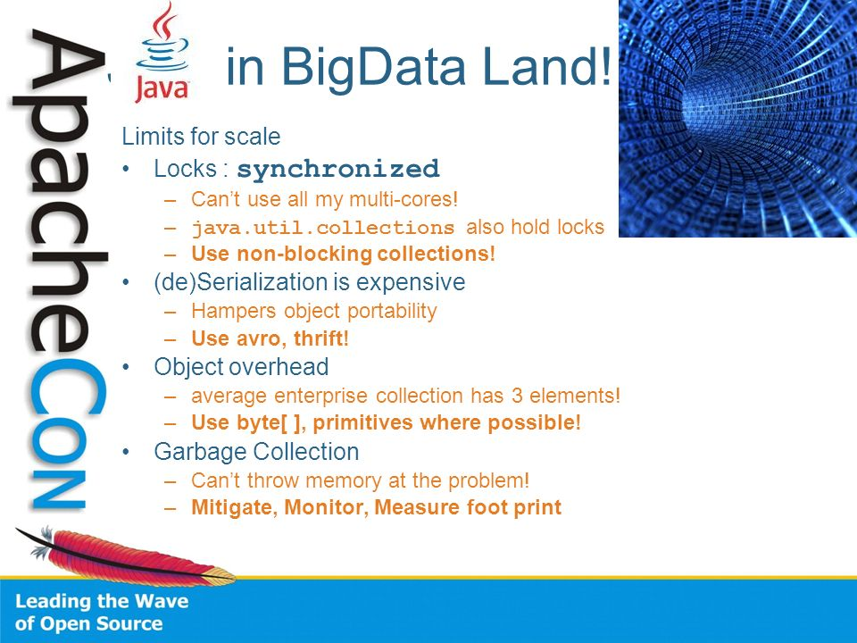 JVM in BigData Land! Limits for scale Locks : synchronized –Cant use all my multi-cores! – java.util.collections also hold locks –Use non-blocking col