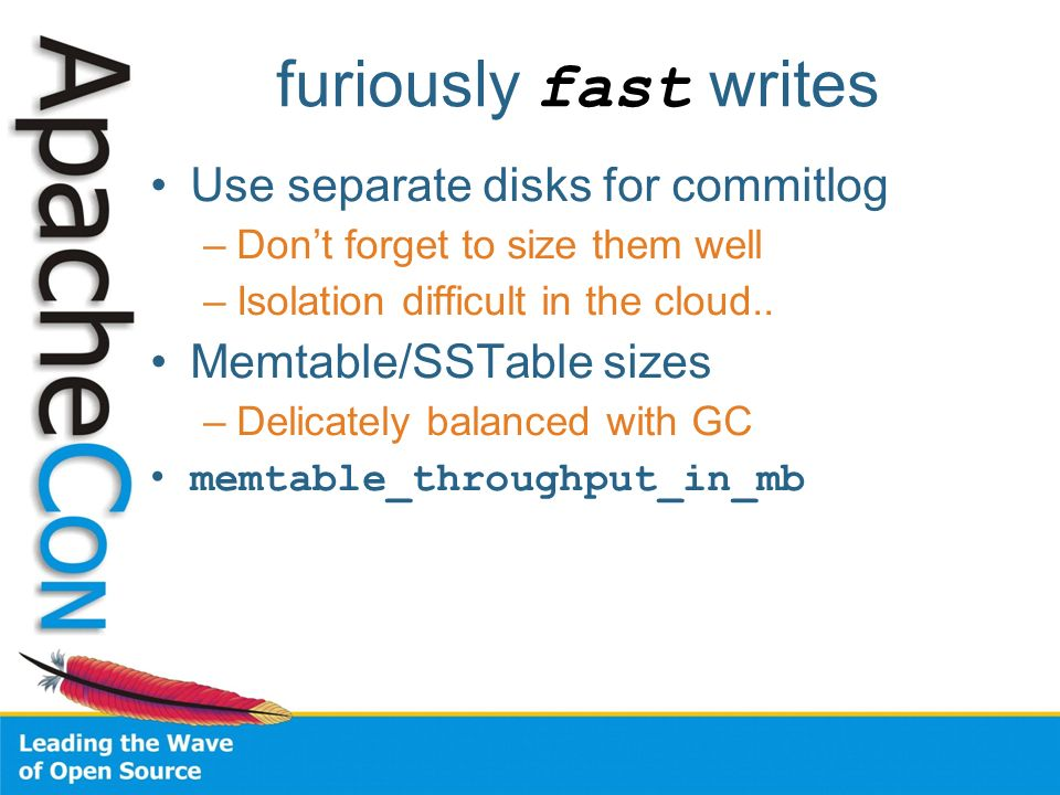 furiously fast writes Use separate disks for commitlog –Dont forget to size them well –Isolation difficult in the cloud.. Memtable/SSTable sizes –Deli