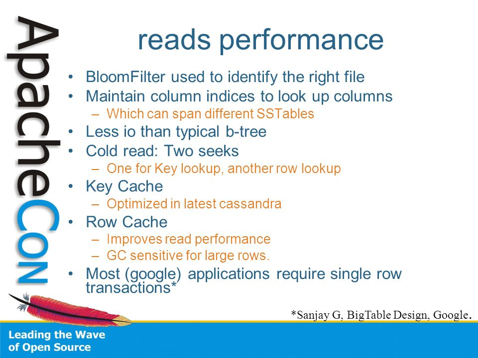 reads performance BloomFilter used to identify the right file Maintain column indices to look up columns –Which can span different SSTables Less io th