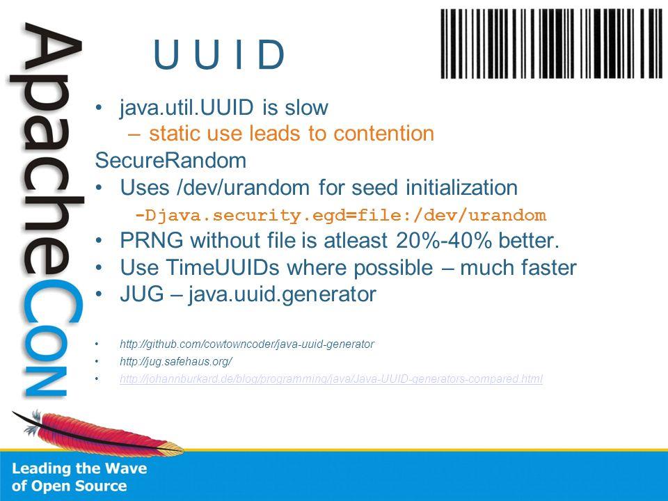 U U I D java.util.UUID is slow –static use leads to contention SecureRandom Uses /dev/urandom for seed initialization -Djava.security.egd=file:/dev/ur