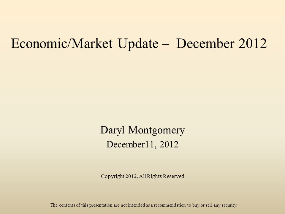 Economic/Market Update – December 2012 Daryl Montgomery December11, 2012 Copyright 2012, All Rights Reserved The contents of this presentation are not intended as a recommendation to buy or sell any security.