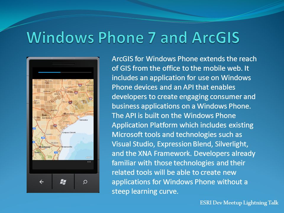 ESRI Dev Meetup Lightning Talk ArcGIS for Windows Phone extends the reach of GIS from the office to the mobile web. It includes an application for use
