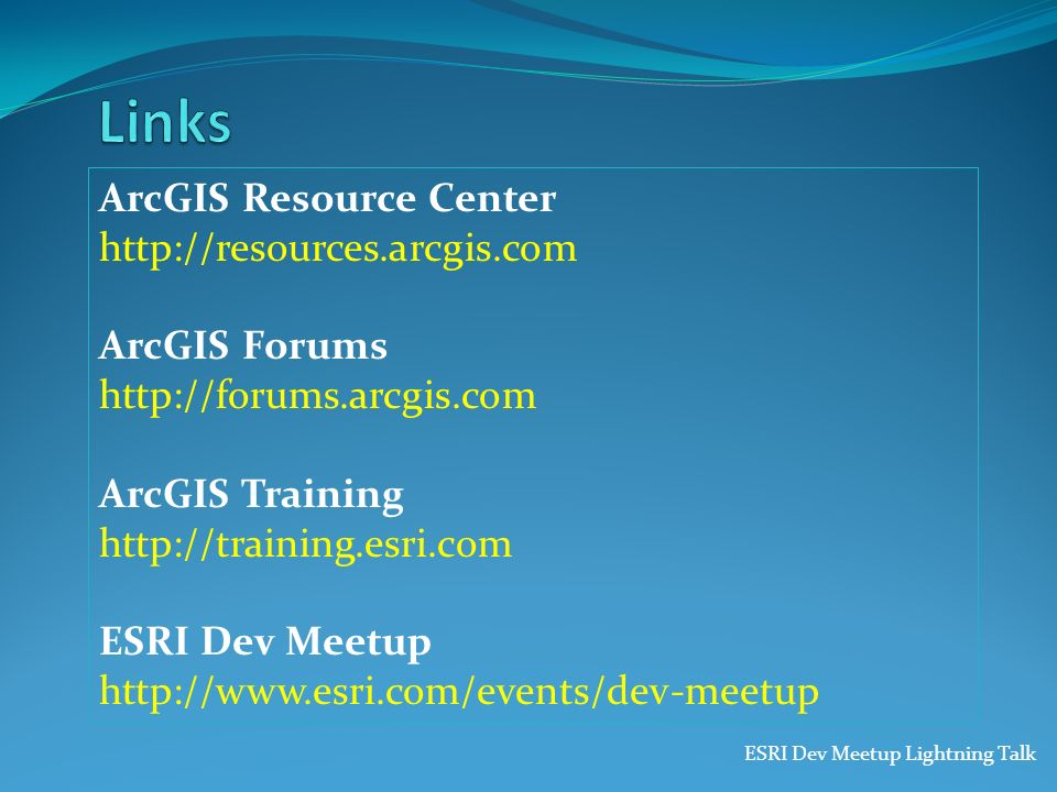 ESRI Dev Meetup Lightning Talk ArcGIS Resource Center http://resources.arcgis.com ArcGIS Forums http://forums.arcgis.com ArcGIS Training http://traini