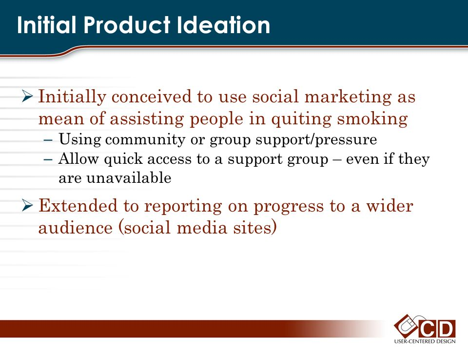 Initial Product Ideation Initially conceived to use social marketing as mean of assisting people in quiting smoking – Using community or group support
