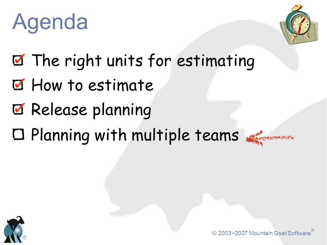 © 20032007 Mountain Goat Software ® ® The right units for estimating How to estimate Release planning Planning with multiple teams Agenda