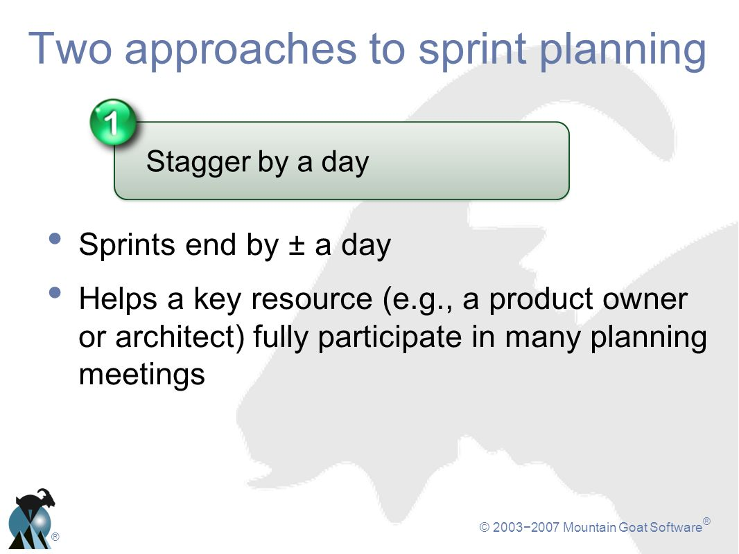 © 20032007 Mountain Goat Software ® ® Two approaches to sprint planning Stagger by a day Sprints end by ± a day Helps a key resource (e.g., a product