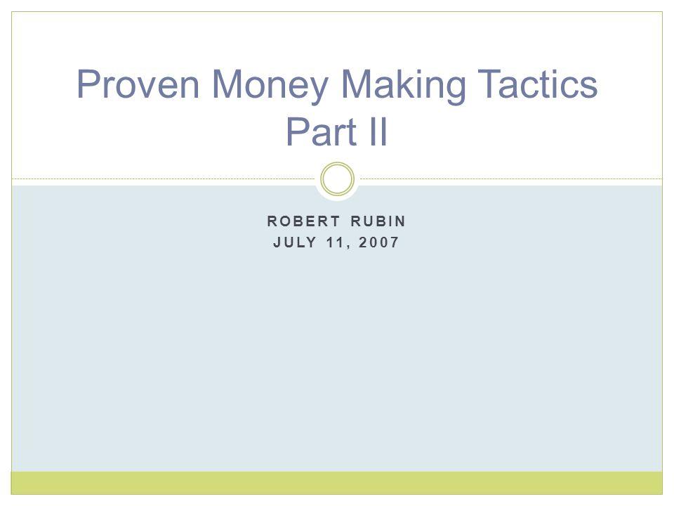 ROBERT RUBIN JULY 11, 2007 Proven Money Making Tactics Part II