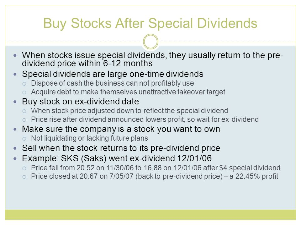 Buy Stocks After Special Dividends When stocks issue special dividends, they usually return to the pre- dividend price within 6-12 months Special dividends are large one-time dividends Dispose of cash the business can not profitably use Acquire debt to make themselves unattractive takeover target Buy stock on ex-dividend date When stock price adjusted down to reflect the special dividend Price rise after dividend announced lowers profit, so wait for ex-dividend Make sure the company is a stock you want to own Not liquidating or lacking future plans Sell when the stock returns to its pre-dividend price Example: SKS (Saks) went ex-dividend 12/01/06 Price fell from 20.52 on 11/30/06 to 16.88 on 12/01/06 after $4 special dividend Price closed at 20.67 on 7/05/07 (back to pre-dividend price) – a 22.45% profit