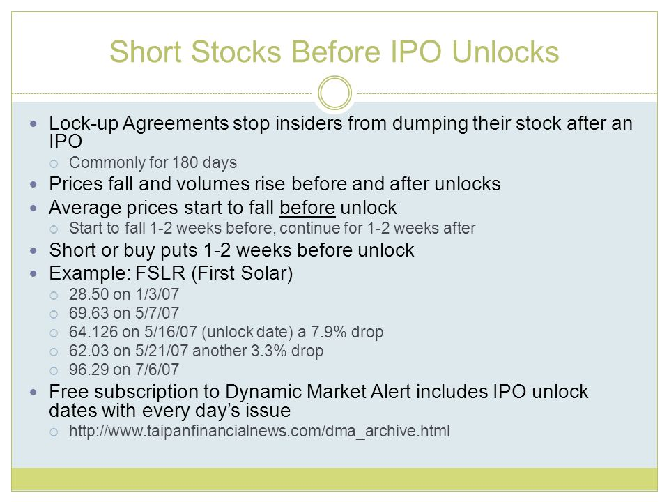Short Stocks Before IPO Unlocks Lock-up Agreements stop insiders from dumping their stock after an IPO Commonly for 180 days Prices fall and volumes rise before and after unlocks Average prices start to fall before unlock Start to fall 1-2 weeks before, continue for 1-2 weeks after Short or buy puts 1-2 weeks before unlock Example: FSLR (First Solar) 28.50 on 1/3/07 69.63 on 5/7/07 64.126 on 5/16/07 (unlock date) a 7.9% drop 62.03 on 5/21/07 another 3.3% drop 96.29 on 7/6/07 Free subscription to Dynamic Market Alert includes IPO unlock dates with every days issue http://www.taipanfinancialnews.com/dma_archive.html