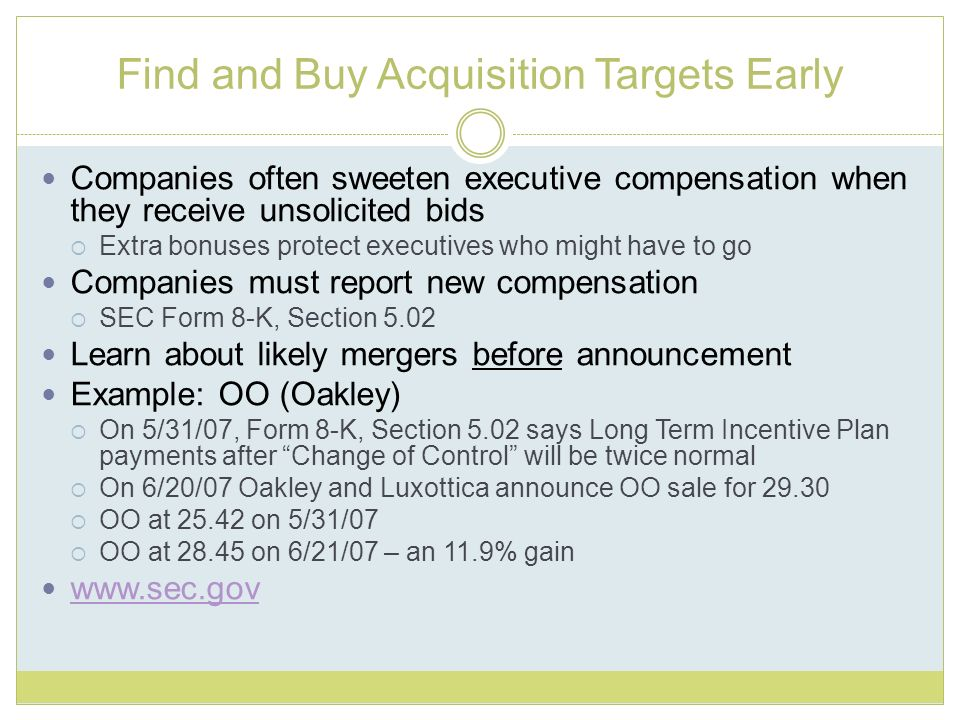 Find and Buy Acquisition Targets Early Companies often sweeten executive compensation when they receive unsolicited bids Extra bonuses protect executives who might have to go Companies must report new compensation SEC Form 8-K, Section 5.02 Learn about likely mergers before announcement Example: OO (Oakley) On 5/31/07, Form 8-K, Section 5.02 says Long Term Incentive Plan payments after Change of Control will be twice normal On 6/20/07 Oakley and Luxottica announce OO sale for 29.30 OO at 25.42 on 5/31/07 OO at 28.45 on 6/21/07 – an 11.9% gain www.sec.gov