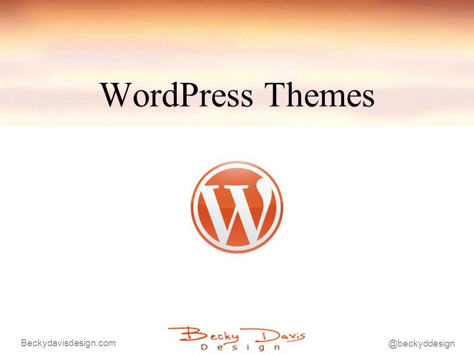 Beckydavisdesign.com @beckyddesign Further Resources http://codex.wordpress.org/Main_Page - Excellent documentation http://wordpress.org/extend/ - Plugins, themes etc.