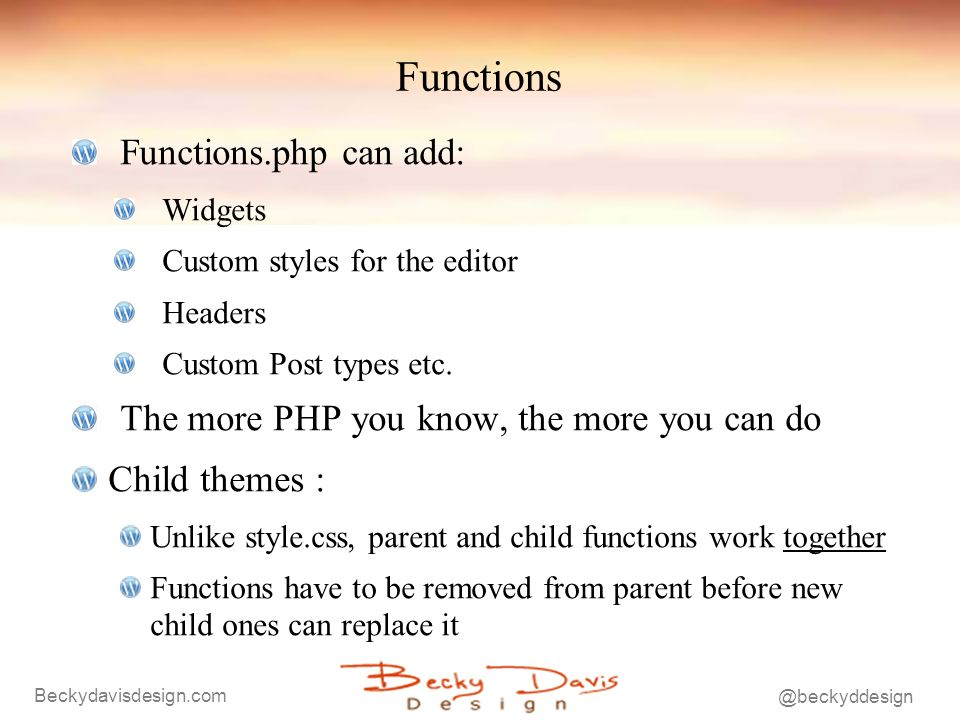 Beckydavisdesign.com @beckyddesign Functions Functions.php can add: Widgets Custom styles for the editor Headers Custom Post types etc. The more PHP y