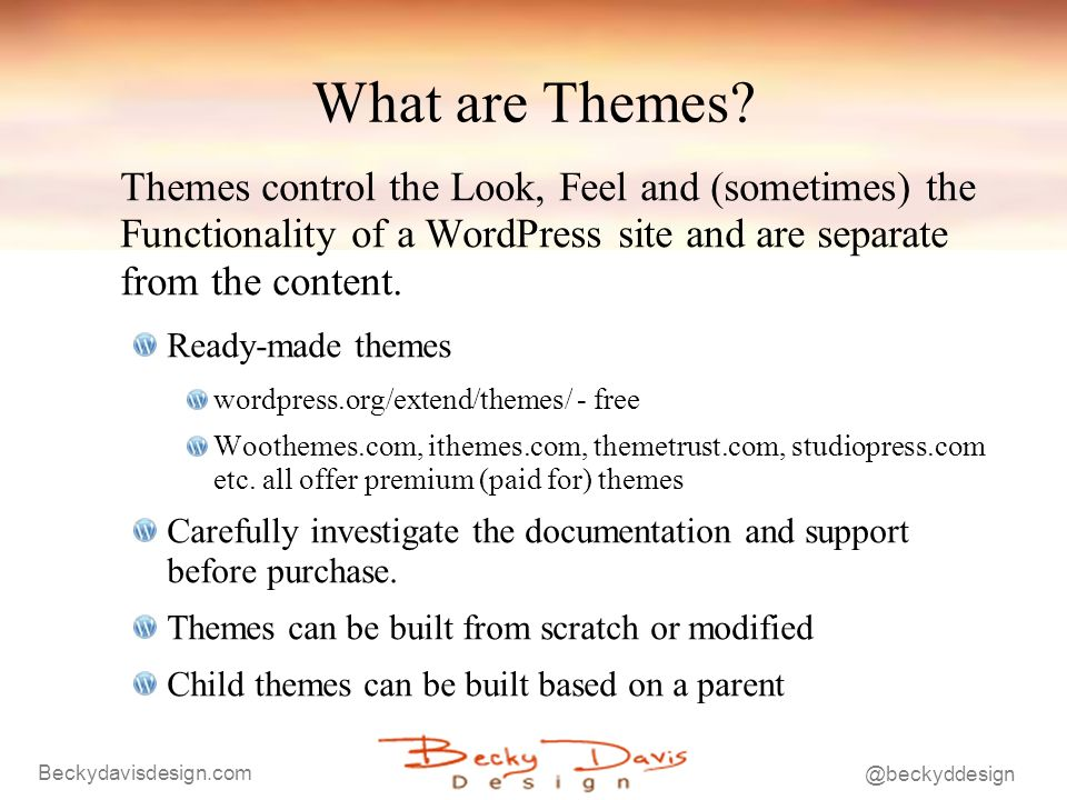 Beckydavisdesign.com @beckyddesign What are Themes? Themes control the Look, Feel and (sometimes) the Functionality of a WordPress site and are separa
