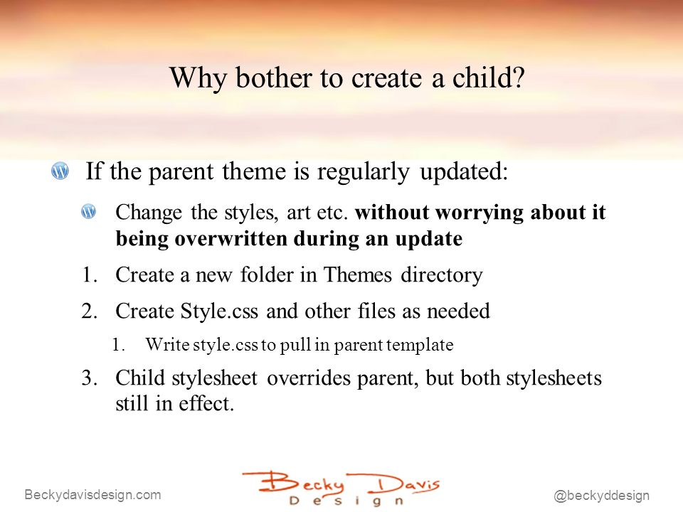 Beckydavisdesign.com @beckyddesign Why bother to create a child? If the parent theme is regularly updated: Change the styles, art etc. without worryin
